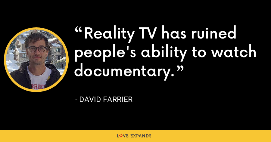 Reality TV has ruined people's ability to watch documentary. - David Farrier