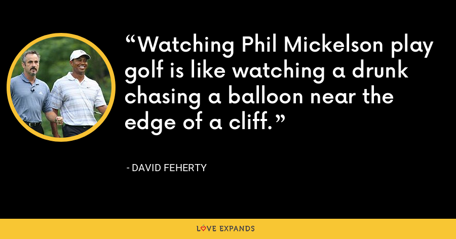 Watching Phil Mickelson play golf is like watching a drunk chasing a balloon near the edge of a cliff. - David Feherty