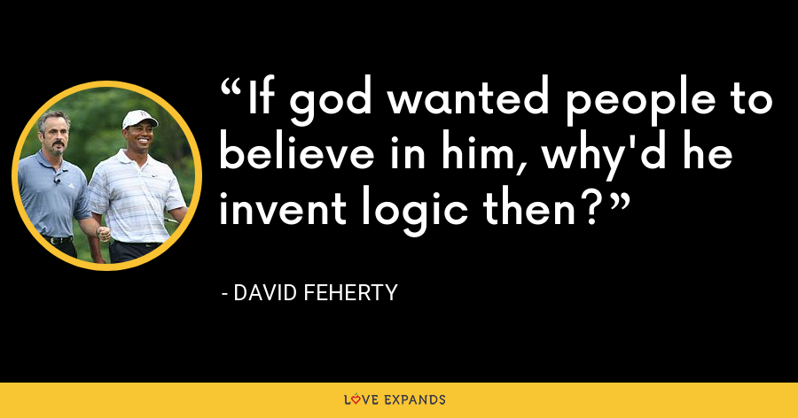 If god wanted people to believe in him, why'd he invent logic then? - David Feherty