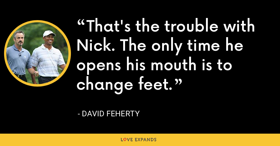That's the trouble with Nick. The only time he opens his mouth is to change feet. - David Feherty