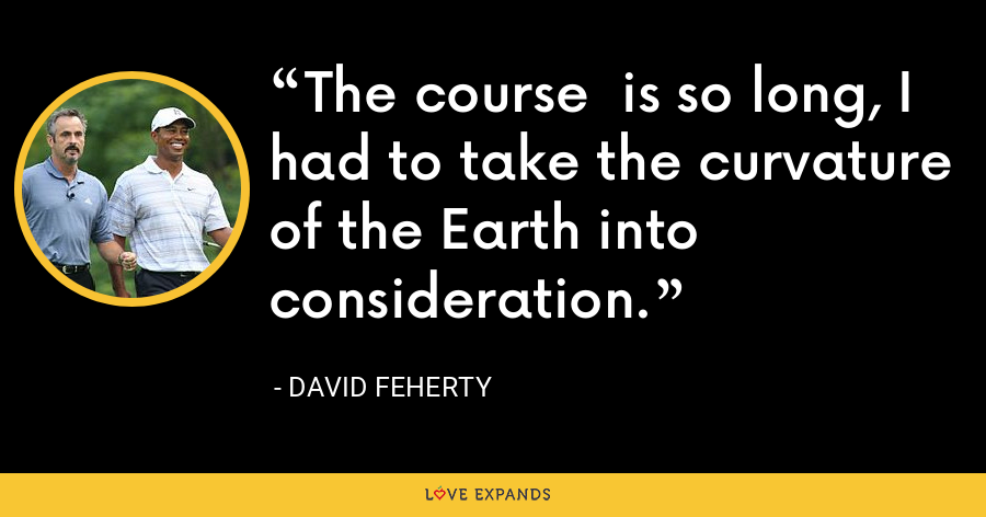 The course is so long, I had to take the curvature of the Earth into consideration. - David Feherty