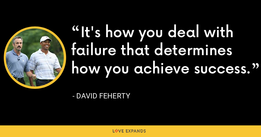 It's how you deal with failure that determines how you achieve success. - David Feherty