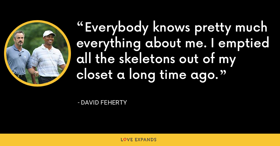 Everybody knows pretty much everything about me. I emptied all the skeletons out of my closet a long time ago. - David Feherty
