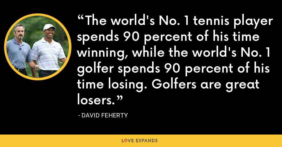 The world's No. 1 tennis player spends 90 percent of his time winning, while the world's No. 1 golfer spends 90 percent of his time losing. Golfers are great losers. - David Feherty