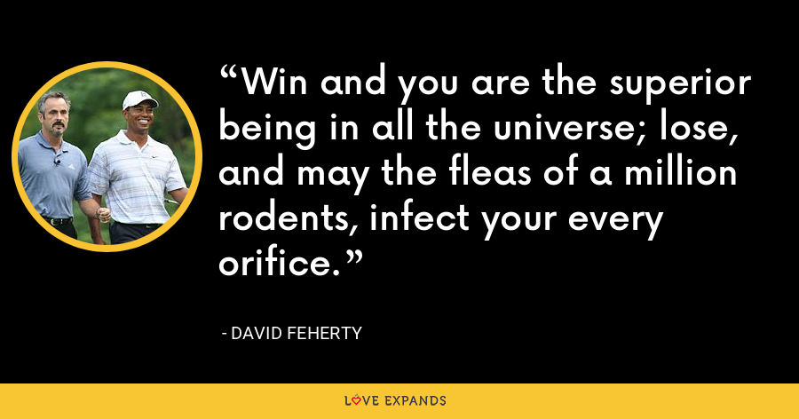 Win and you are the superior being in all the universe; lose, and may the fleas of a million rodents, infect your every orifice. - David Feherty