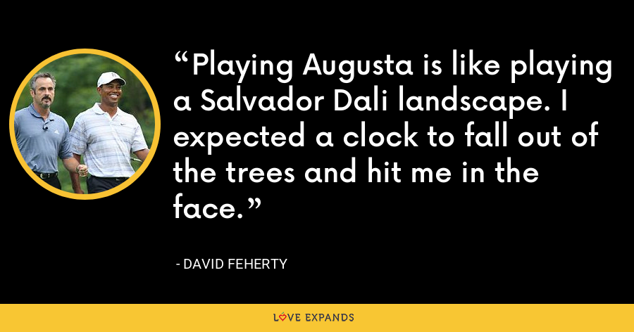 Playing Augusta is like playing a Salvador Dali landscape. I expected a clock to fall out of the trees and hit me in the face. - David Feherty