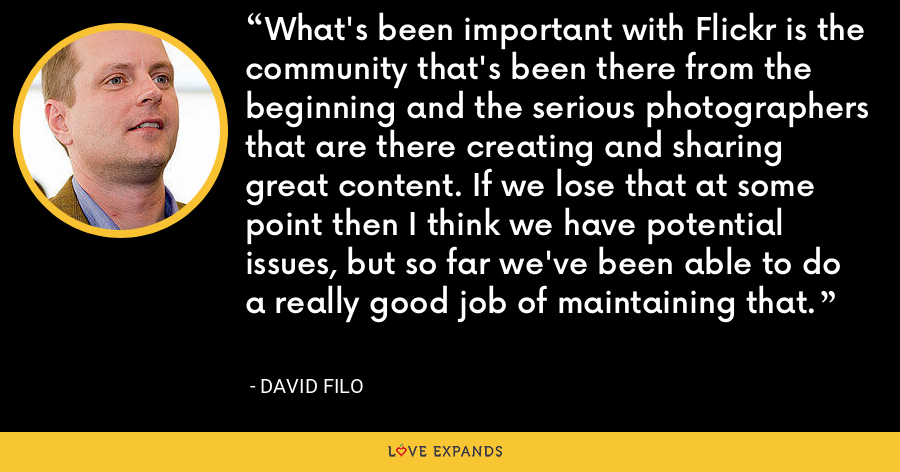 What's been important with Flickr is the community that's been there from the beginning and the serious photographers that are there creating and sharing great content. If we lose that at some point then I think we have potential issues, but so far we've been able to do a really good job of maintaining that. - David Filo
