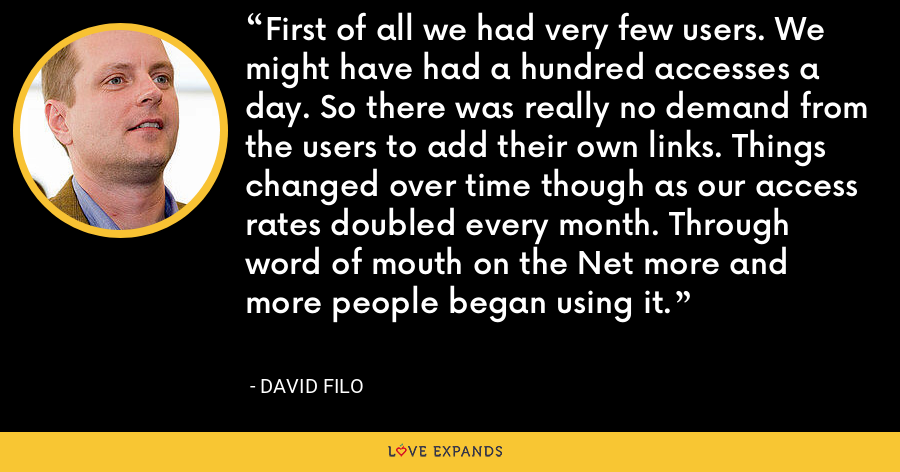 First of all we had very few users. We might have had a hundred accesses a day. So there was really no demand from the users to add their own links. Things changed over time though as our access rates doubled every month. Through word of mouth on the Net more and more people began using it. - David Filo