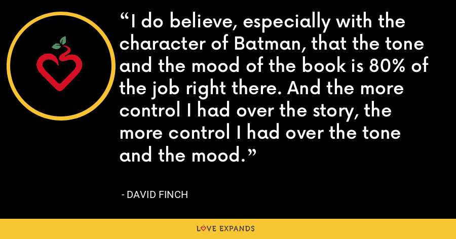 I do believe, especially with the character of Batman, that the tone and the mood of the book is 80% of the job right there. And the more control I had over the story, the more control I had over the tone and the mood. - David Finch