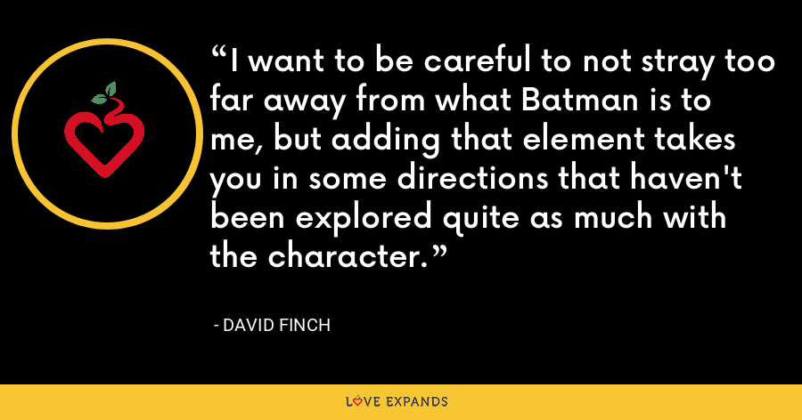 I want to be careful to not stray too far away from what Batman is to me, but adding that element takes you in some directions that haven't been explored quite as much with the character. - David Finch