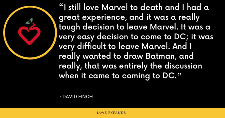 I still love Marvel to death and I had a great experience, and it was a really tough decision to leave Marvel. It was a very easy decision to come to DC; it was very difficult to leave Marvel. And I really wanted to draw Batman, and really, that was entirely the discussion when it came to coming to DC. - David Finch