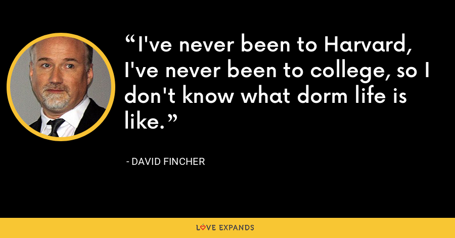 I've never been to Harvard, I've never been to college, so I don't know what dorm life is like. - David Fincher
