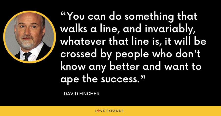 You can do something that walks a line, and invariably, whatever that line is, it will be crossed by people who don't know any better and want to ape the success. - David Fincher
