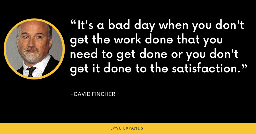 It's a bad day when you don't get the work done that you need to get done or you don't get it done to the satisfaction. - David Fincher