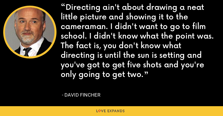 Directing ain't about drawing a neat little picture and showing it to the cameraman. I didn't want to go to film school. I didn't know what the point was. The fact is, you don't know what directing is until the sun is setting and you've got to get five shots and you're only going to get two. - David Fincher