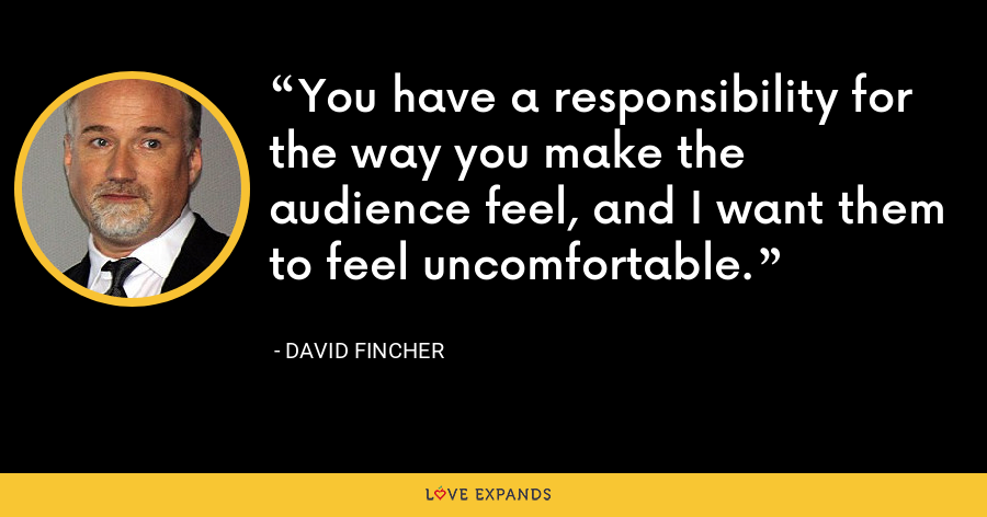 You have a responsibility for the way you make the audience feel, and I want them to feel uncomfortable. - David Fincher