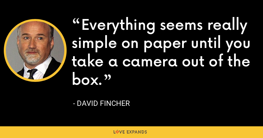 Everything seems really simple on paper until you take a camera out of the box. - David Fincher