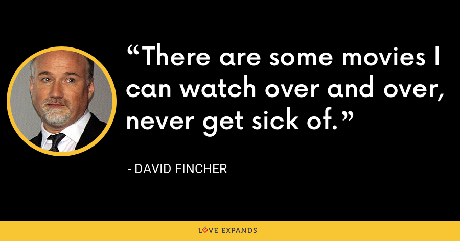 There are some movies I can watch over and over, never get sick of. - David Fincher