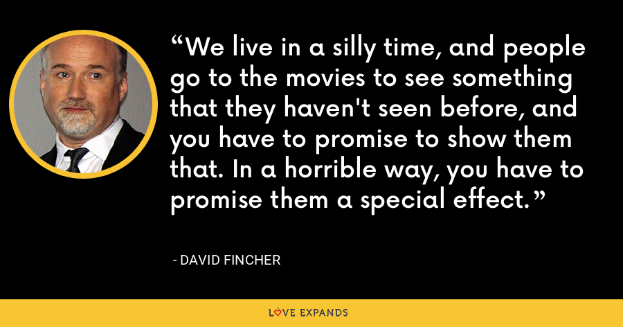 We live in a silly time, and people go to the movies to see something that they haven't seen before, and you have to promise to show them that. In a horrible way, you have to promise them a special effect. - David Fincher