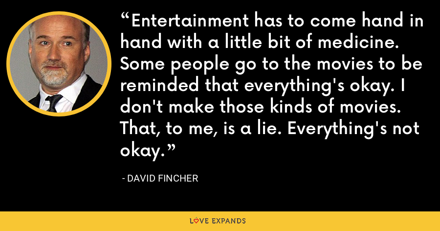 Entertainment has to come hand in hand with a little bit of medicine. Some people go to the movies to be reminded that everything's okay. I don't make those kinds of movies. That, to me, is a lie. Everything's not okay. - David Fincher