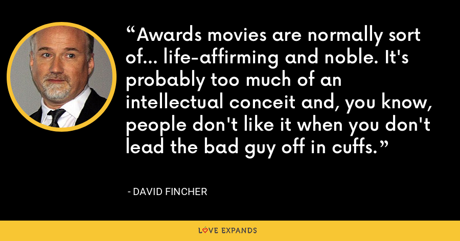 Awards movies are normally sort of... life-affirming and noble. It's probably too much of an intellectual conceit and, you know, people don't like it when you don't lead the bad guy off in cuffs. - David Fincher
