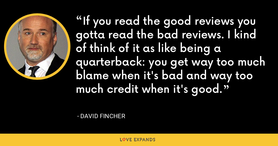 If you read the good reviews you gotta read the bad reviews. I kind of think of it as like being a quarterback: you get way too much blame when it's bad and way too much credit when it's good. - David Fincher