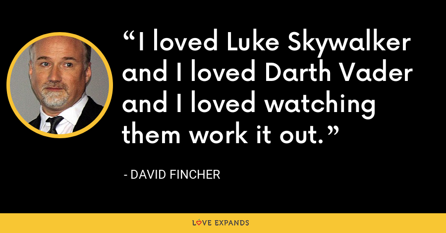 I loved Luke Skywalker and I loved Darth Vader and I loved watching them work it out. - David Fincher