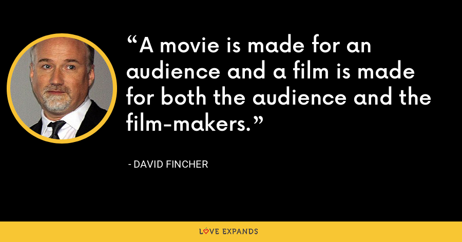 A movie is made for an audience and a film is made for both the audience and the film-makers. - David Fincher
