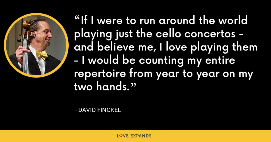 If I were to run around the world playing just the cello concertos - and believe me, I love playing them - I would be counting my entire repertoire from year to year on my two hands. - David Finckel