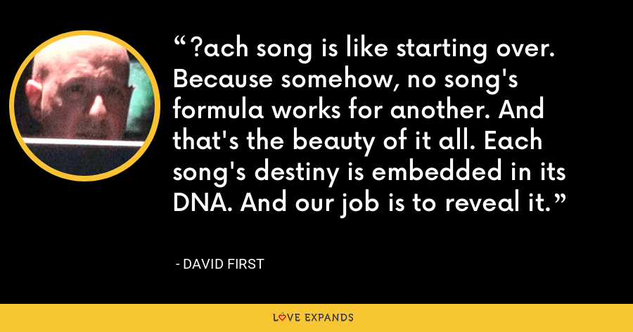 ?ach song is like starting over. Because somehow, no song's formula works for another. And that's the beauty of it all. Each song's destiny is embedded in its DNA. And our job is to reveal it. - David First