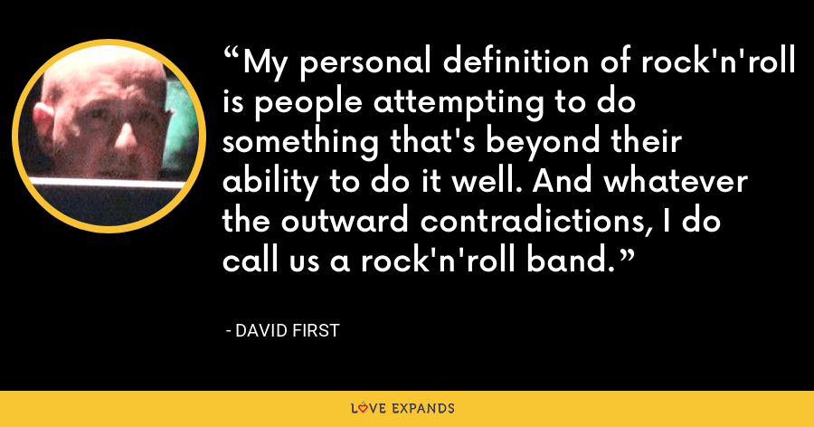 My personal definition of rock'n'roll is people attempting to do something that's beyond their ability to do it well. And whatever the outward contradictions, I do call us a rock'n'roll band. - David First