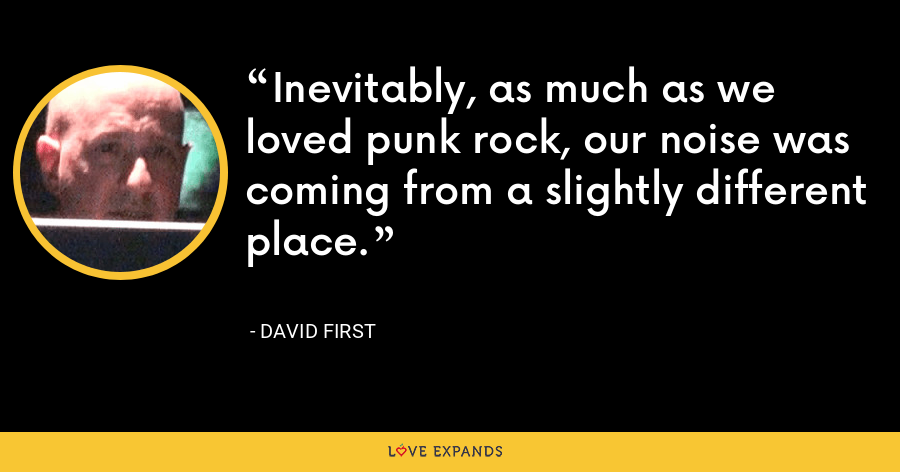 Inevitably, as much as we loved punk rock, our noise was coming from a slightly different place. - David First