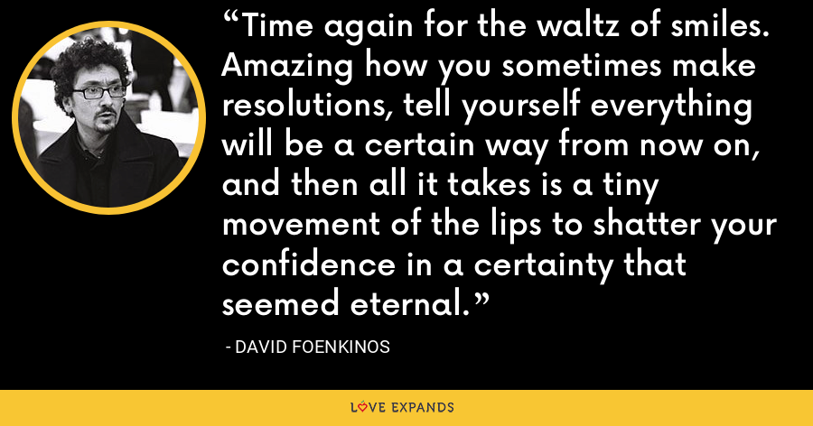 Time again for the waltz of smiles. Amazing how you sometimes make resolutions, tell yourself everything will be a certain way from now on, and then all it takes is a tiny movement of the lips to shatter your confidence in a certainty that seemed eternal. - David Foenkinos