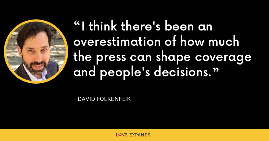 I think there's been an overestimation of how much the press can shape coverage and people's decisions. - David Folkenflik