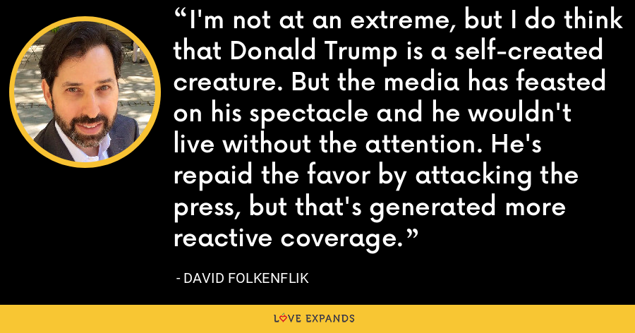 I'm not at an extreme, but I do think that Donald Trump is a self-created creature. But the media has feasted on his spectacle and he wouldn't live without the attention. He's repaid the favor by attacking the press, but that's generated more reactive coverage. - David Folkenflik