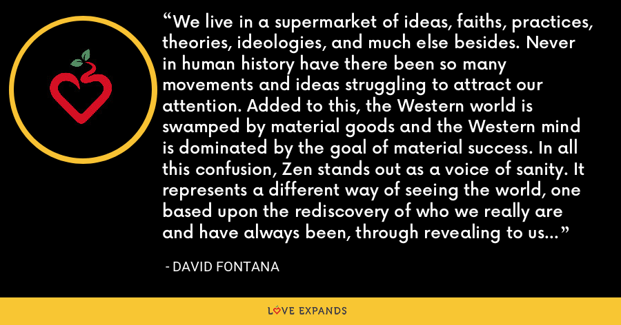 We live in a supermarket of ideas, faiths, practices, theories, ideologies, and much else besides. Never in human history have there been so many movements and ideas struggling to attract our attention. Added to this, the Western world is swamped by material goods and the Western mind is dominated by the goal of material success. In all this confusion, Zen stands out as a voice of sanity. It represents a different way of seeing the world, one based upon the rediscovery of who we really are and have always been, through revealing to us our true nature. - David Fontana