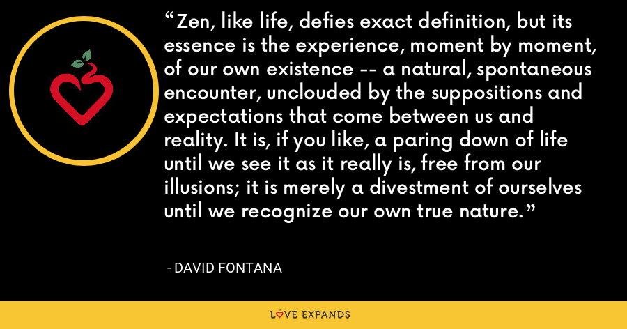 Zen, like life, defies exact definition, but its essence is the experience, moment by moment, of our own existence -- a natural, spontaneous encounter, unclouded by the suppositions and expectations that come between us and reality. It is, if you like, a paring down of life until we see it as it really is, free from our illusions; it is merely a divestment of ourselves until we recognize our own true nature. - David Fontana