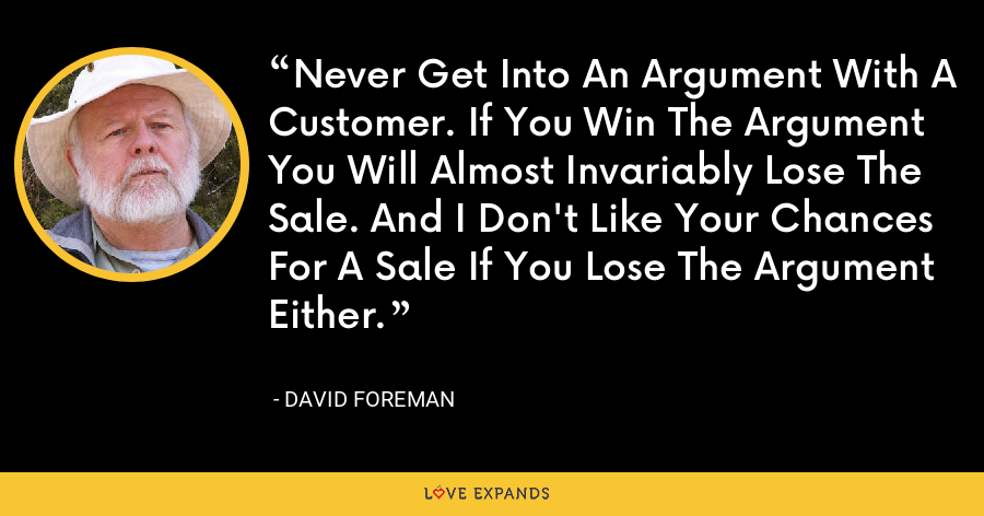 Never Get Into An Argument With A Customer. If You Win The Argument You Will Almost Invariably Lose The Sale. And I Don't Like Your Chances For A Sale If You Lose The Argument Either. - David Foreman