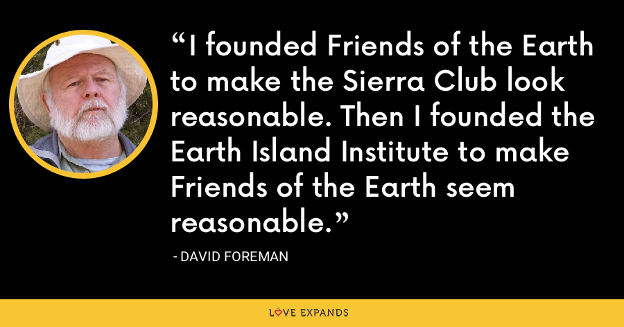 I founded Friends of the Earth to make the Sierra Club look reasonable. Then I founded the Earth Island Institute to make Friends of the Earth seem reasonable. - David Foreman