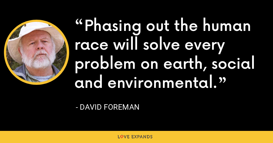 Phasing out the human race will solve every problem on earth, social and environmental. - David Foreman