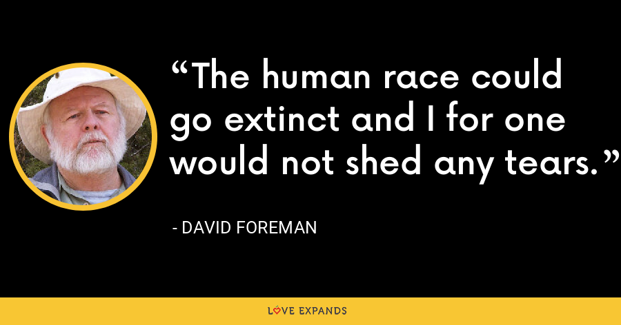 The human race could go extinct and I for one would not shed any tears. - David Foreman