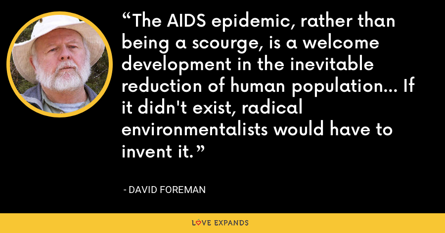 The AIDS epidemic, rather than being a scourge, is a welcome development in the inevitable reduction of human population... If it didn't exist, radical environmentalists would have to invent it. - David Foreman