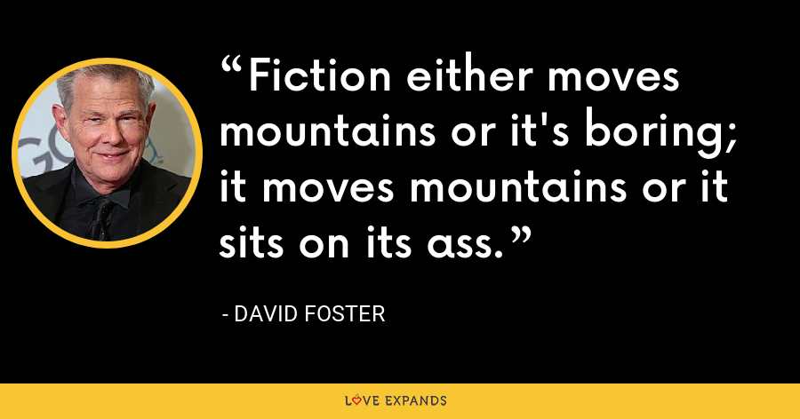 Fiction either moves mountains or it's boring; it moves mountains or it sits on its ass. - David Foster