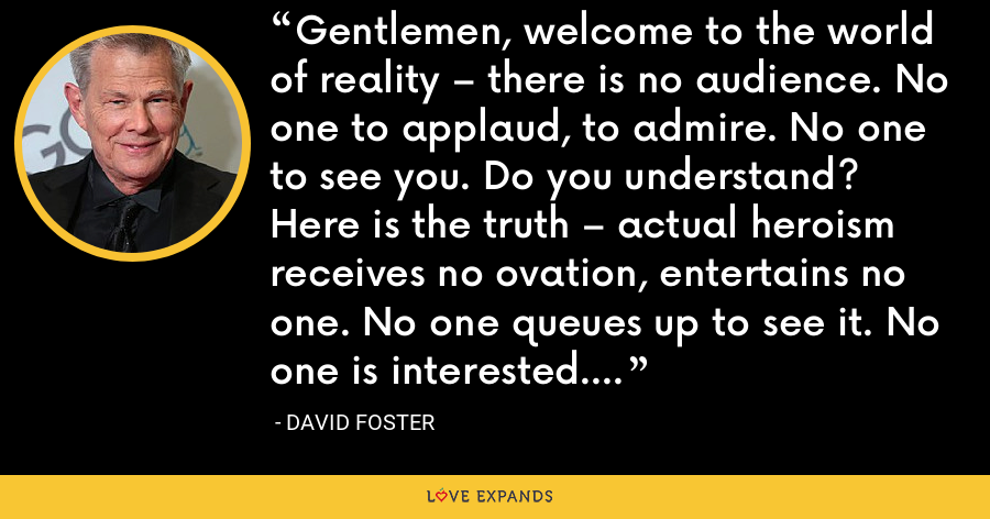Gentlemen, welcome to the world of reality – there is no audience. No one to applaud, to admire. No one to see you. Do you understand? Here is the truth – actual heroism receives no ovation, entertains no one. No one queues up to see it. No one is interested. - David Foster