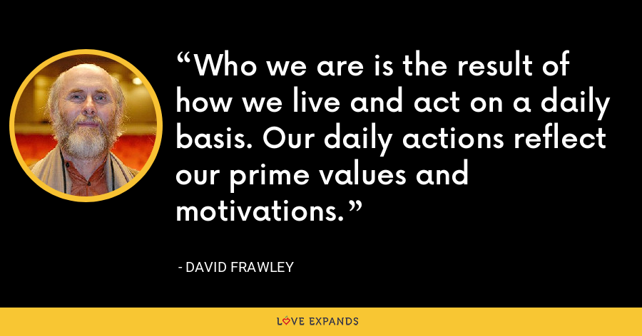 Who we are is the result of how we live and act on a daily basis. Our daily actions reflect our prime values and motivations. - David Frawley