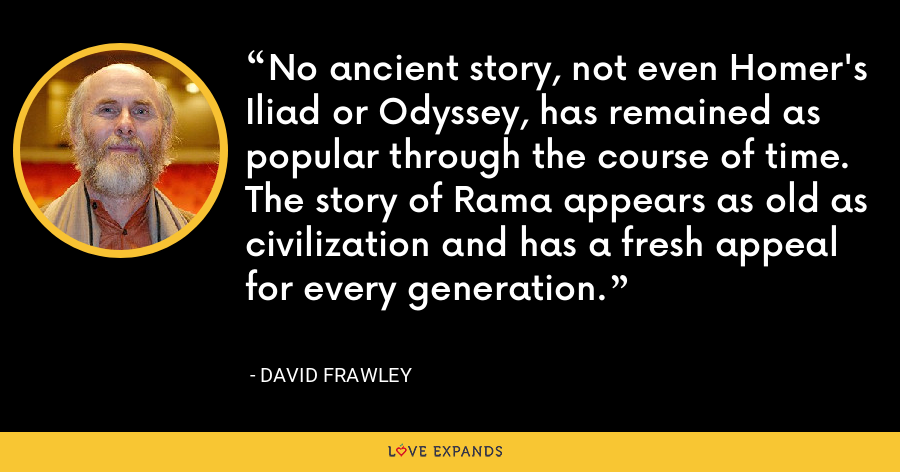 No ancient story, not even Homer's Iliad or Odyssey, has remained as popular through the course of time. The story of Rama appears as old as civilization and has a fresh appeal for every generation. - David Frawley