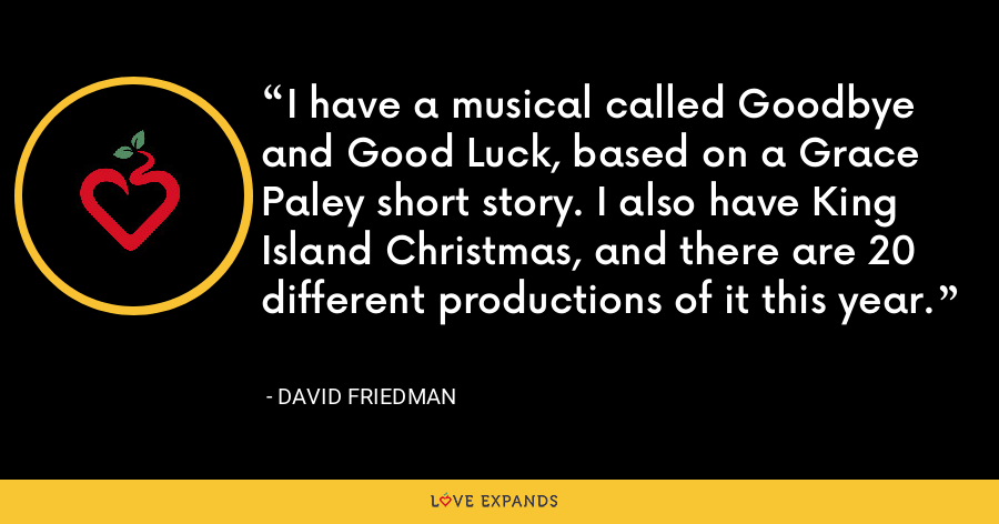 I have a musical called Goodbye and Good Luck, based on a Grace Paley short story. I also have King Island Christmas, and there are 20 different productions of it this year. - David Friedman
