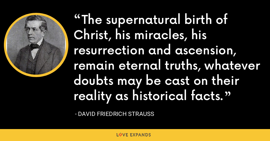 The supernatural birth of Christ, his miracles, his resurrection and ascension, remain eternal truths, whatever doubts may be cast on their reality as historical facts. - David Friedrich Strauss