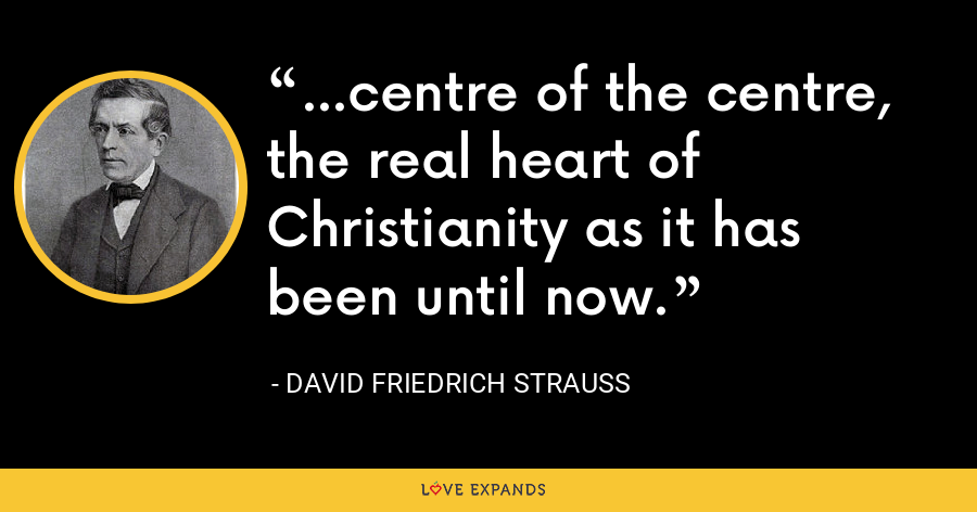 ...centre of the centre, the real heart of Christianity as it has been until now. - David Friedrich Strauss