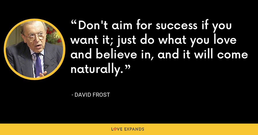 Don't aim for success if you want it; just do what you love and believe in, and it will come naturally. - David Frost